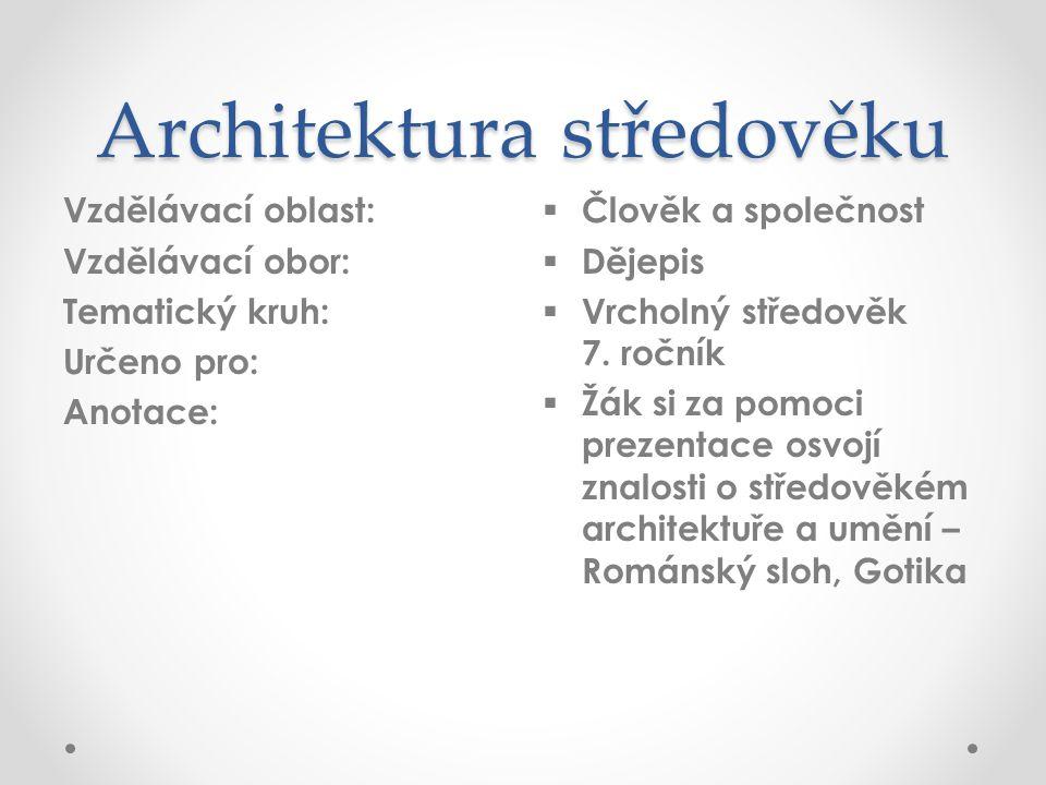 Architektura středověku Vzdělávací oblast: Vzdělávací obor: Tematický kruh: Určeno pro: Anotace:  Člověk a společnost  Dějepis  Vrcholný středověk 7.