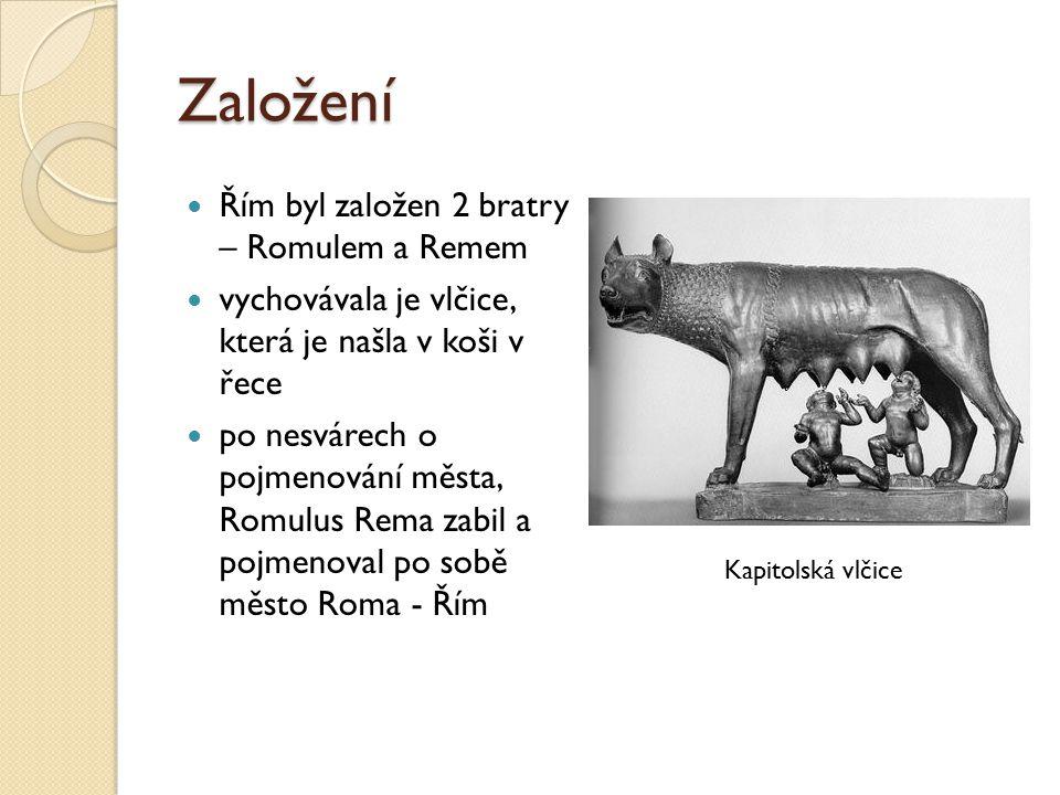 Založení Řím byl založen 2 bratry – Romulem a Remem vychovávala je vlčice, která je našla v koši v řece po nesvárech o pojmenování města, Romulus Rema