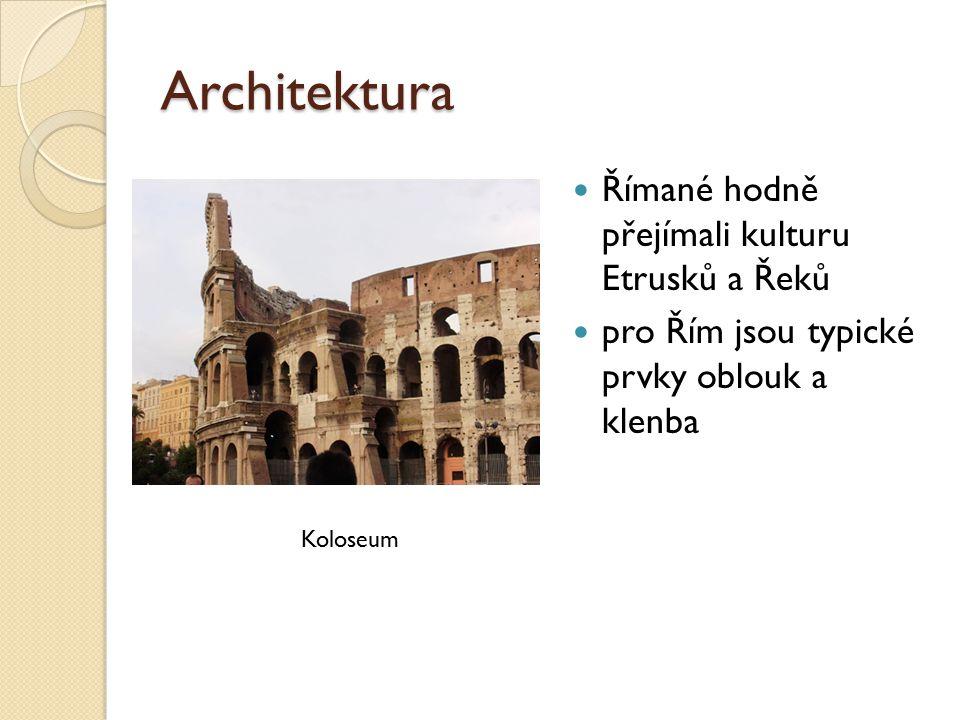 Architektura Římané hodně přejímali kulturu Etrusků a Řeků pro Řím jsou typické prvky oblouk a klenba Koloseum