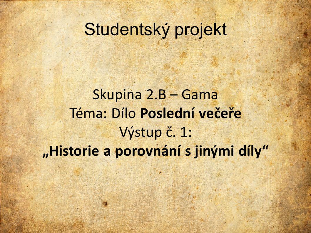 """Studentský projekt Skupina 2.B – Gama Téma: Dílo Poslední večeře Výstup č. 1: """"Historie a porovnání s jinými díly"""""""