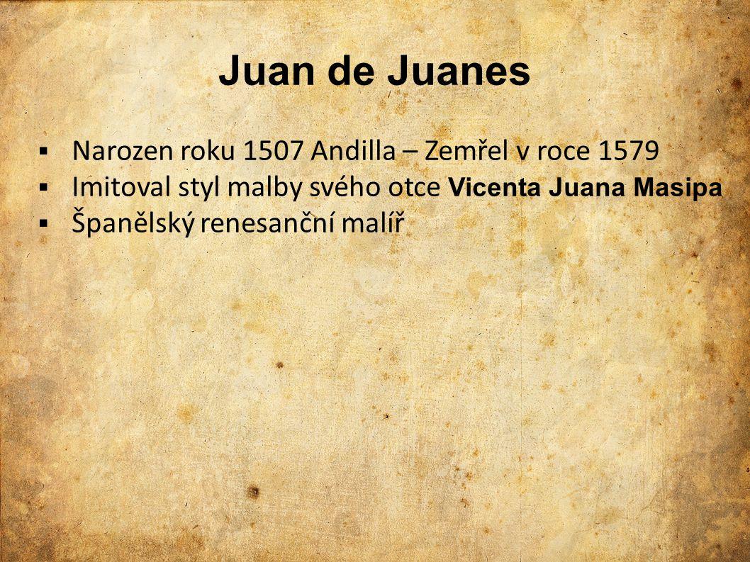 Juan de Juanes  Narozen roku 1507 Andilla – Zemřel v roce 1579  Imitoval styl malby svého otce Vicenta Juana Masipa  Španělský renesanční malíř
