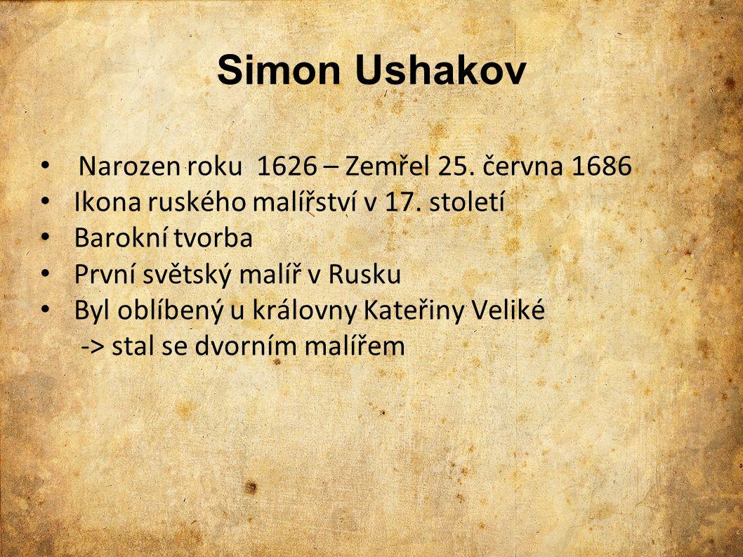 Simon Ushakov Narozen roku 1626 – Zemřel 25. června 1686 Ikona ruského malířství v 17. století Barokní tvorba První světský malíř v Rusku Byl oblíbený