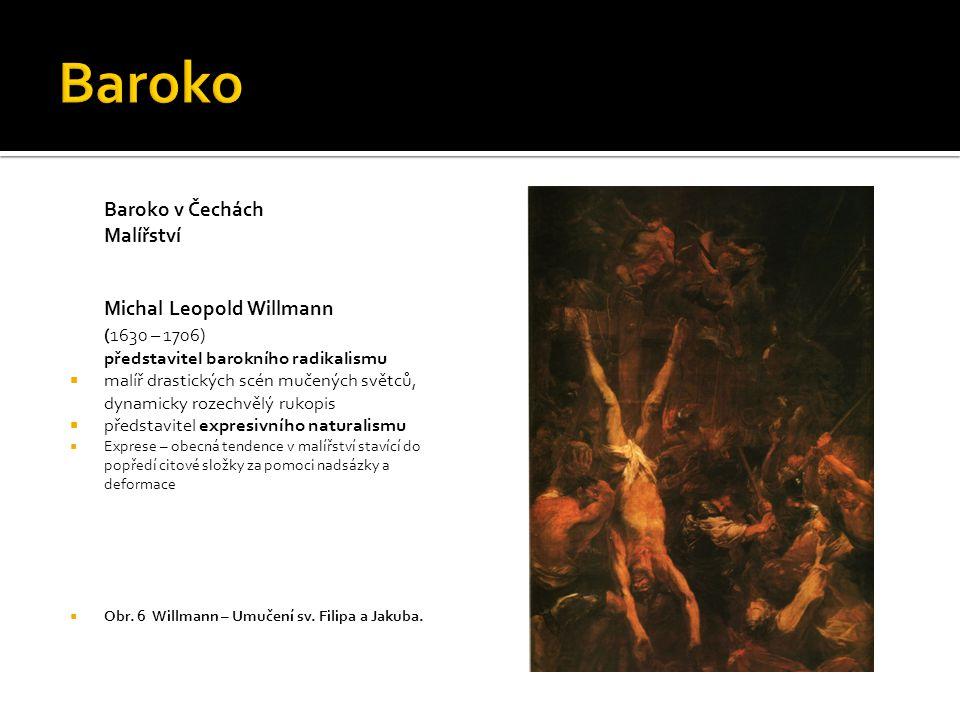 Baroko v Čechách Malířství Michal Leopold Willmann (1630 – 1706) představitel barokního radikalismu  malíř drastických scén mučených světců, dynamicky rozechvělý rukopis  představitel expresivního naturalismu  Exprese – obecná tendence v malířství stavící do popředí citové složky za pomoci nadsázky a deformace  Obr.