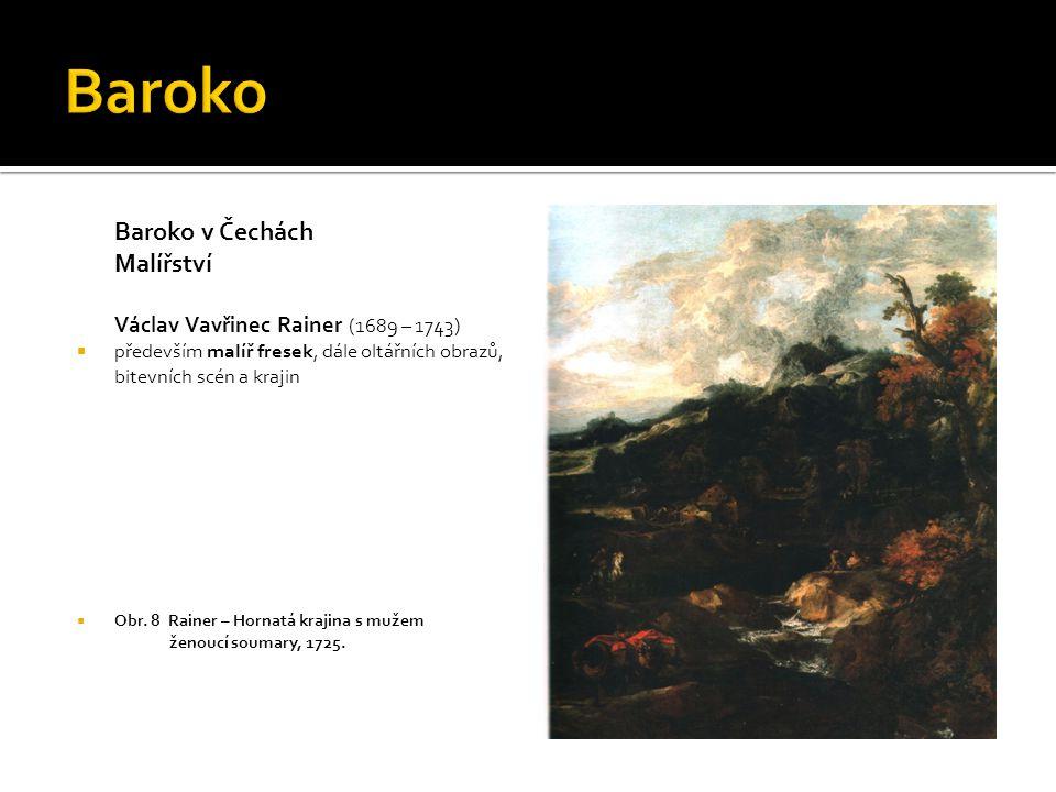 Baroko v Čechách Malířství Václav Vavřinec Rainer (1689 – 1743)  především malíř fresek, dále oltářních obrazů, bitevních scén a krajin  Obr.