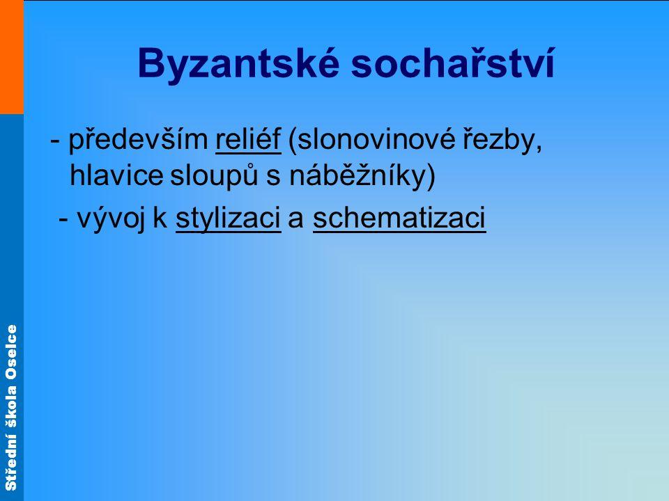 Střední škola Oselce Byzantské sochařství - především reliéf (slonovinové řezby, hlavice sloupů s náběžníky) - vývoj k stylizaci a schematizaci