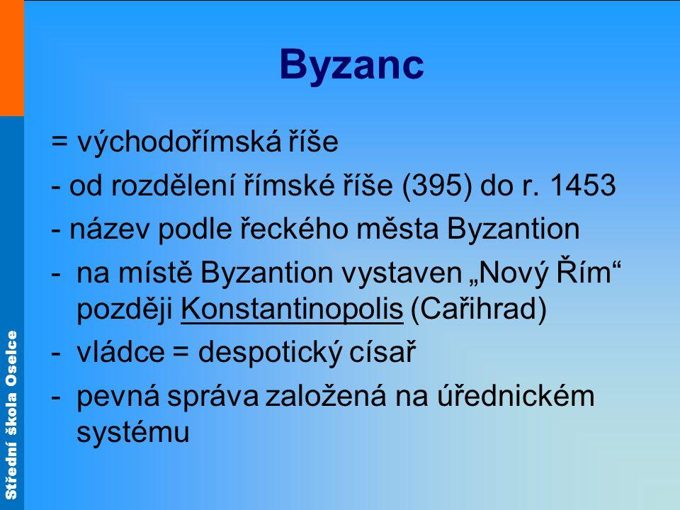 Střední škola Oselce Byzanc = východořímská říše - od rozdělení římské říše (395) do r. 1453 - název podle řeckého města Byzantion -na místě Byzantion