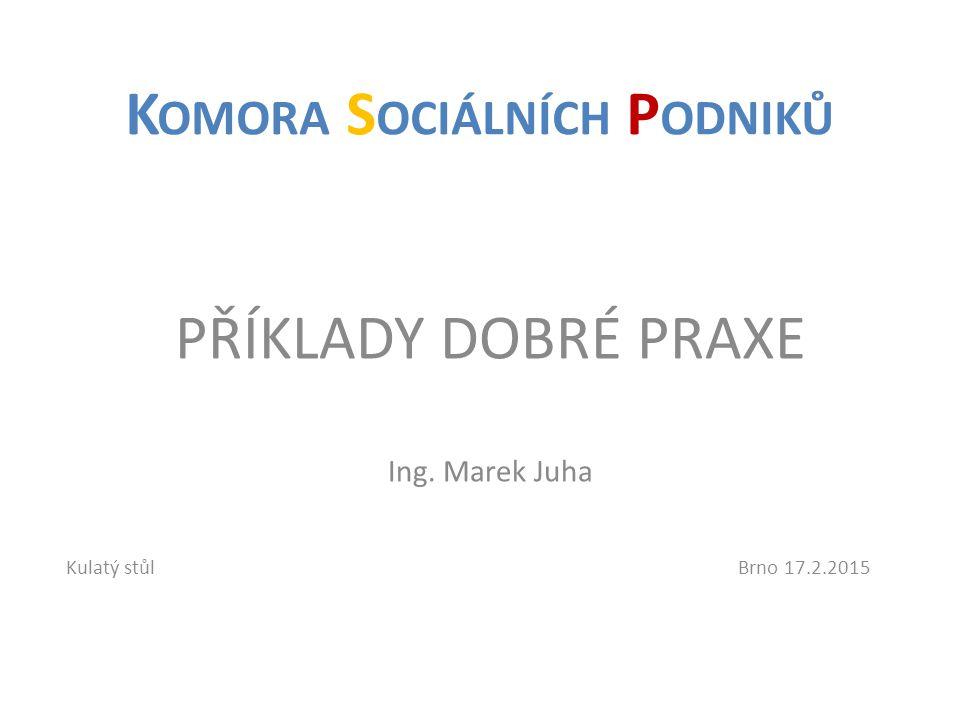 PŘÍKLADY DOBRÉ PRAXE Ing. Marek Juha K OMORA S OCIÁLNÍCH P ODNIKŮ Kulatý stůlBrno 17.2.2015