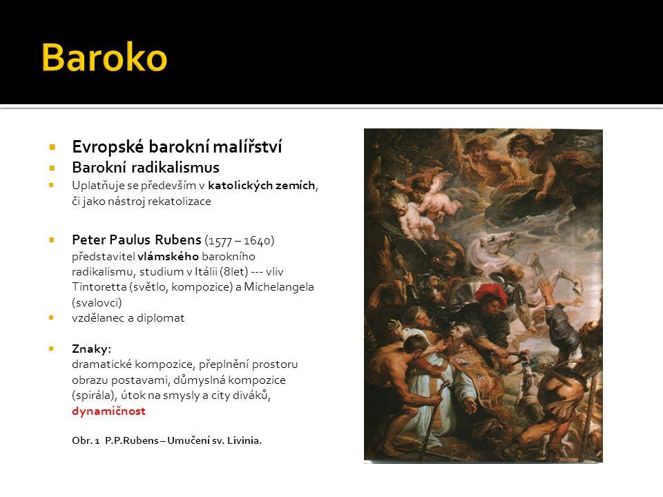  Evropské barokní malířství  Barokní radikalismus  Uplatňuje se především v katolických zemích, či jako nástroj rekatolizace  Peter Paulus Rubens ( 1577 – 1640) představitel vlámského barokního radikalismu, studium v Itálii (8let) --- vliv Tintoretta (světlo, kompozice) a Michelangela (svalovci)  vzdělanec a diplomat  Znaky: dramatické kompozice, přeplnění prostoru obrazu postavami, důmyslná kompozice (spirála), útok na smysly a city diváků, dynamičnost Obr.