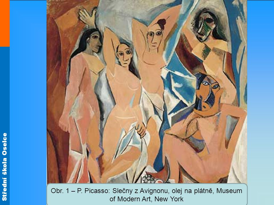 Střední škola Oselce Obr. 1 – P. Picasso: Slečny z Avignonu, olej na plátně, Museum of Modern Art, New York