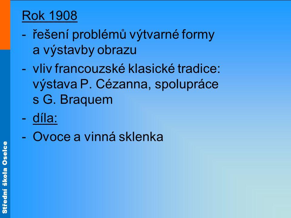 Střední škola Oselce Rok 1908 -řešení problémů výtvarné formy a výstavby obrazu -vliv francouzské klasické tradice: výstava P. Cézanna, spolupráce s G