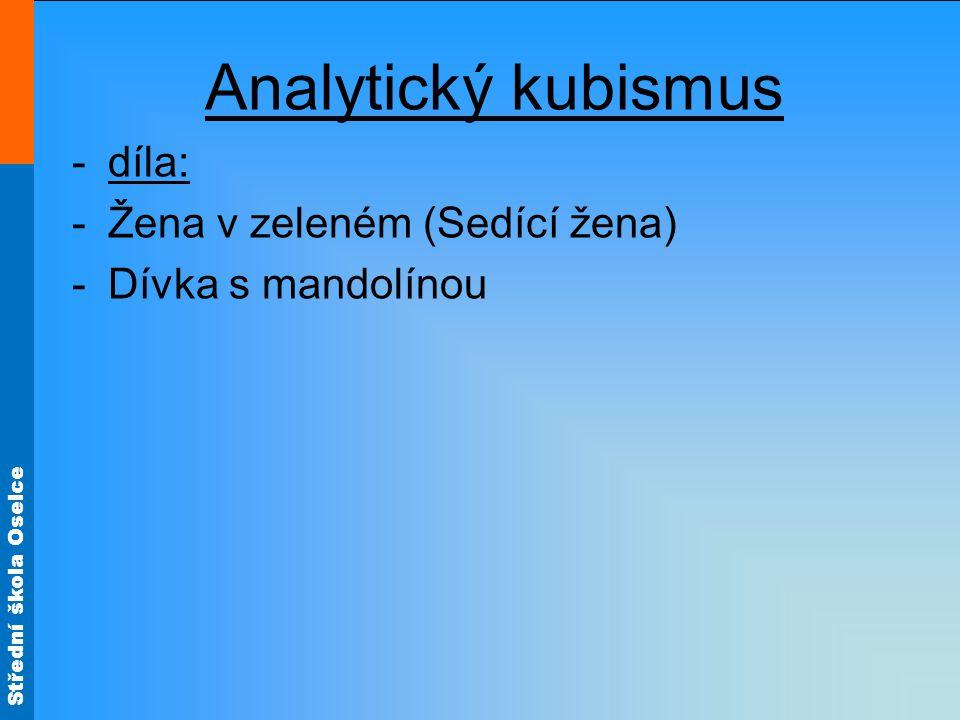 Střední škola Oselce Analytický kubismus -díla: -Žena v zeleném (Sedící žena) -Dívka s mandolínou