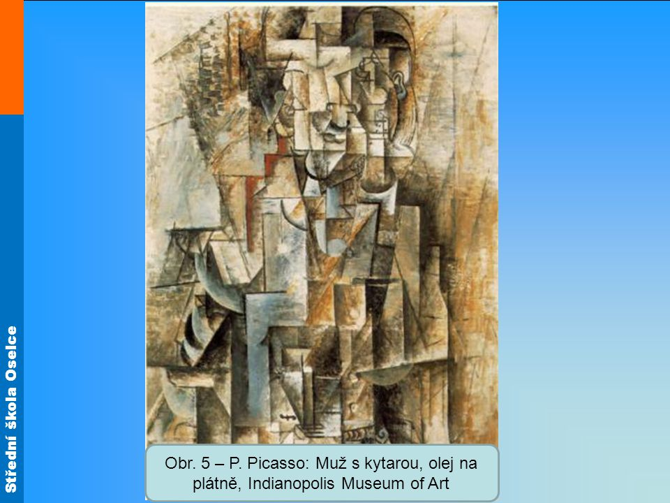 Střední škola Oselce Obr. 5 – P. Picasso: Muž s kytarou, olej na plátně, Indianopolis Museum of Art
