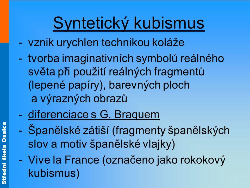 Střední škola Oselce Syntetický kubismus -vznik urychlen technikou koláže -tvorba imaginativních symbolů reálného světa při použití reálných fragmentů (lepené papíry), barevných ploch a výrazných obrazů -diferenciace s G.