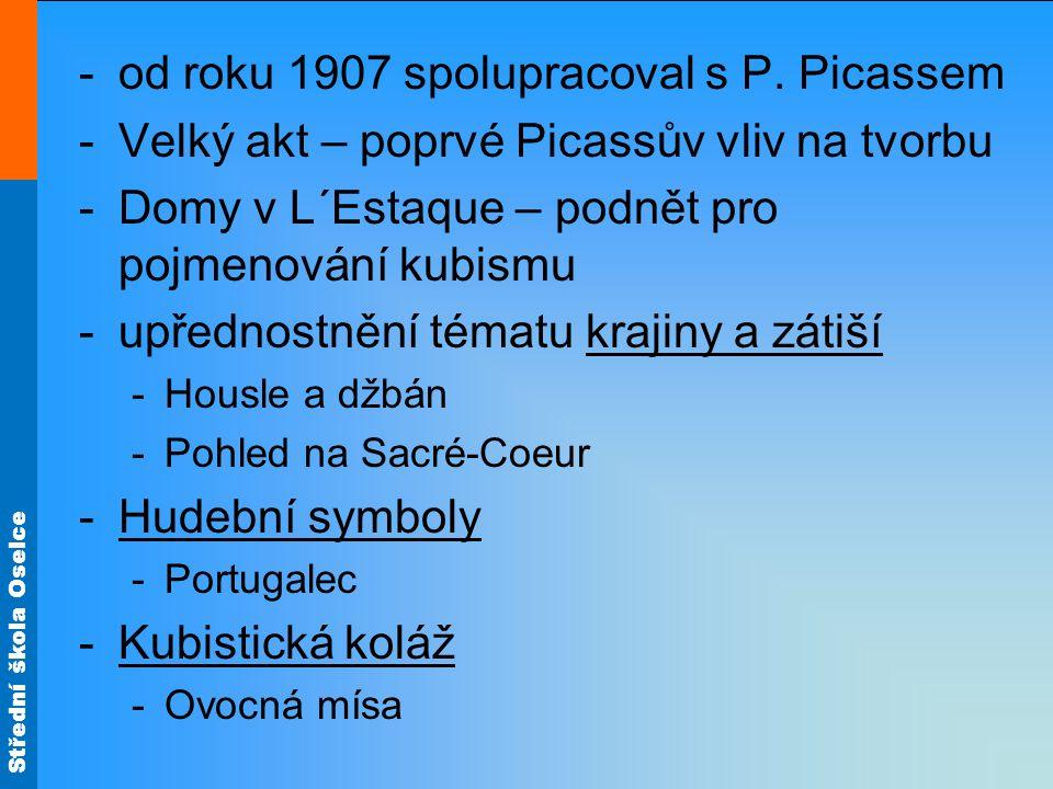 Střední škola Oselce -od roku 1907 spolupracoval s P. Picassem -Velký akt – poprvé Picassův vliv na tvorbu -Domy v L´Estaque – podnět pro pojmenování