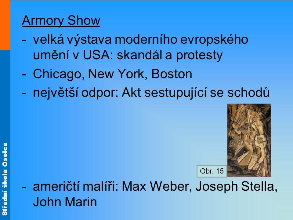 Střední škola Oselce Armory Show -velká výstava moderního evropského umění v USA: skandál a protesty -Chicago, New York, Boston -největší odpor: Akt sestupující se schodů -američtí malíři: Max Weber, Joseph Stella, John Marin Obr.