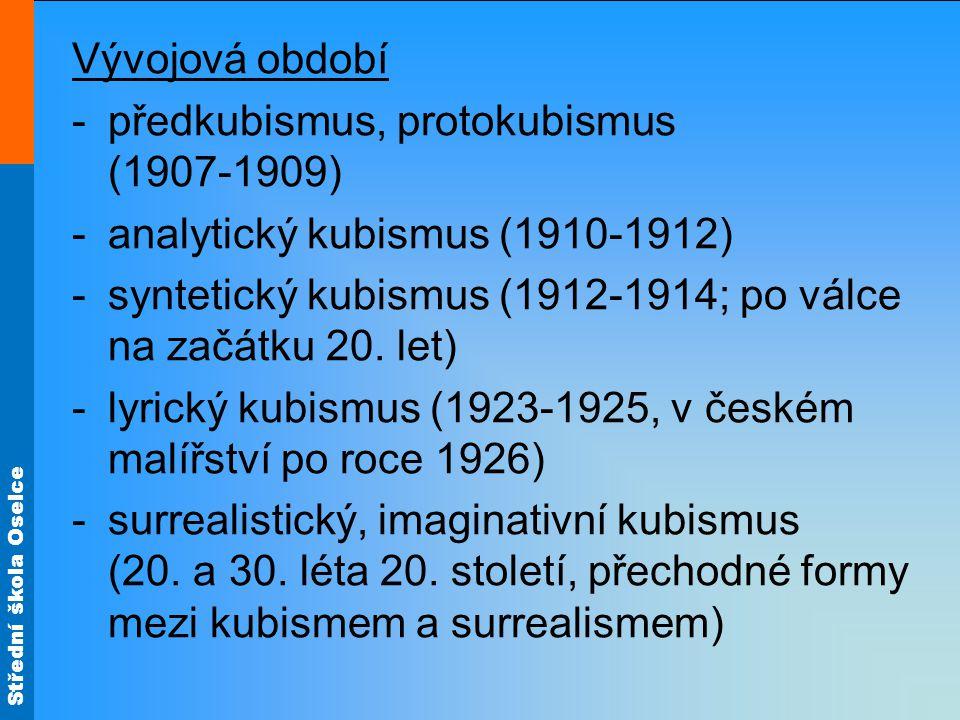 Střední škola Oselce Vývojová období -předkubismus, protokubismus (1907-1909) -analytický kubismus (1910-1912) -syntetický kubismus (1912-1914; po válce na začátku 20.