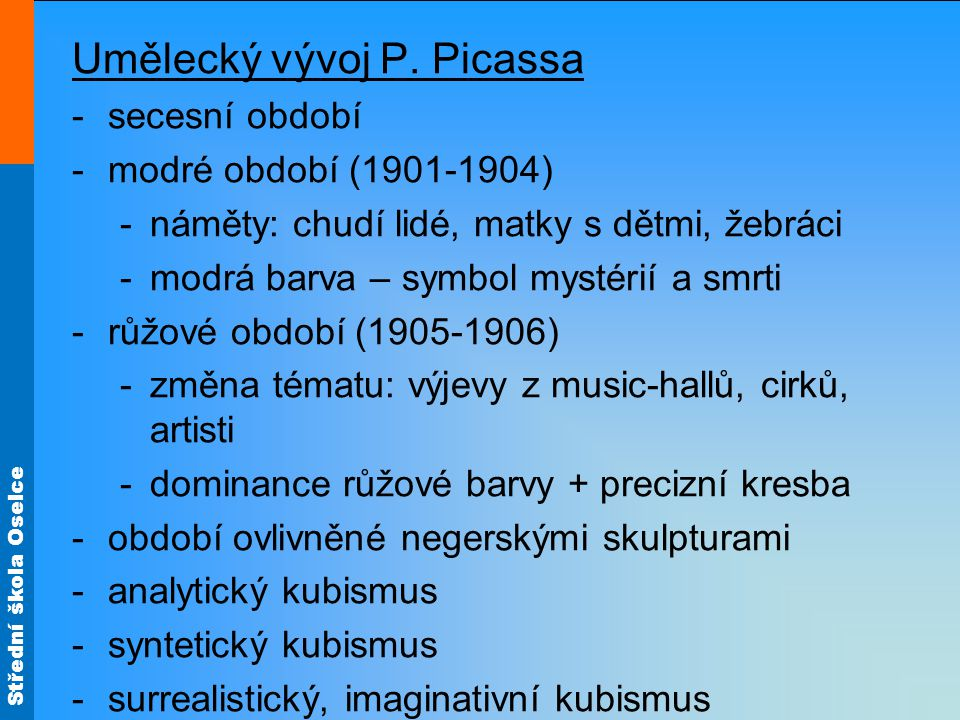 Střední škola Oselce Umělecký vývoj P. Picassa -secesní období -modré období (1901-1904) -náměty: chudí lidé, matky s dětmi, žebráci -modrá barva – sy
