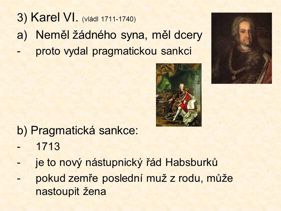 3) Karel VI. (vládl 1711-1740) a)Neměl žádného syna, měl dcery -proto vydal pragmatickou sankci b) Pragmatická sankce: -1713 -je to nový nástupnický ř