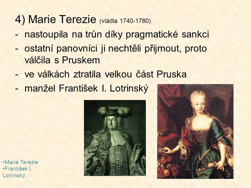 4) Marie Terezie (vládla 1740-1780) -nastoupila na trůn díky pragmatické sankci -ostatní panovníci ji nechtěli přijmout, proto válčila s Pruskem -ve v