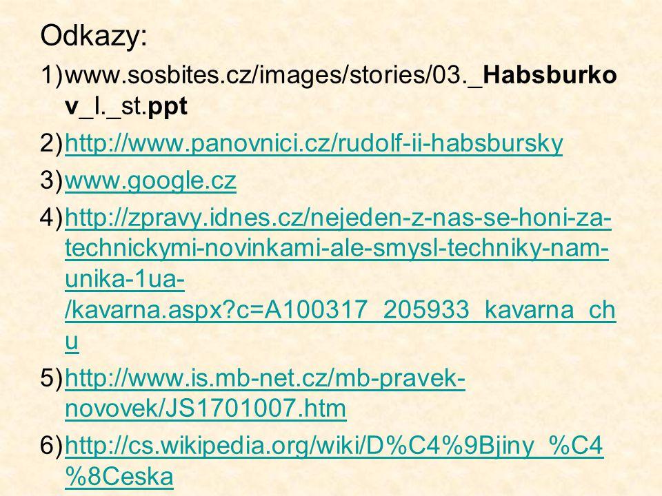 Odkazy: 1)www.sosbites.cz/images/stories/03._Habsburko v_I._st.ppt 2)http://www.panovnici.cz/rudolf-ii-habsburskyhttp://www.panovnici.cz/rudolf-ii-hab