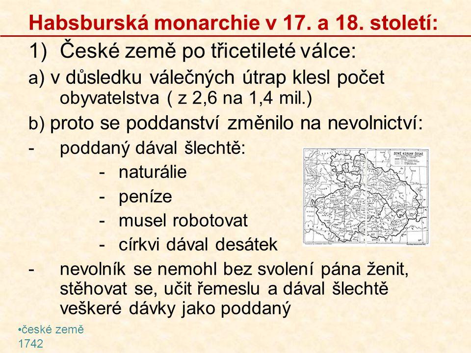 Habsburská monarchie v 17. a 18. století: 1)České země po třicetileté válce: a ) v důsledku válečných útrap klesl počet obyvatelstva ( z 2,6 na 1,4 mi