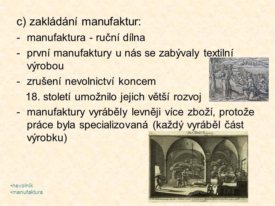 c) zakládání manufaktur: -manufaktura - ruční dílna -první manufaktury u nás se zabývaly textilní výrobou -zrušení nevolnictví koncem 18. století umož
