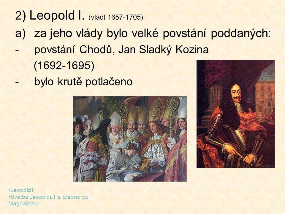 2 ) Leopold I. (vládl 1657-1705) a)za jeho vlády bylo velké povstání poddaných: -povstání Chodů, Jan Sladký Kozina (1692-1695) -bylo krutě potlačeno L