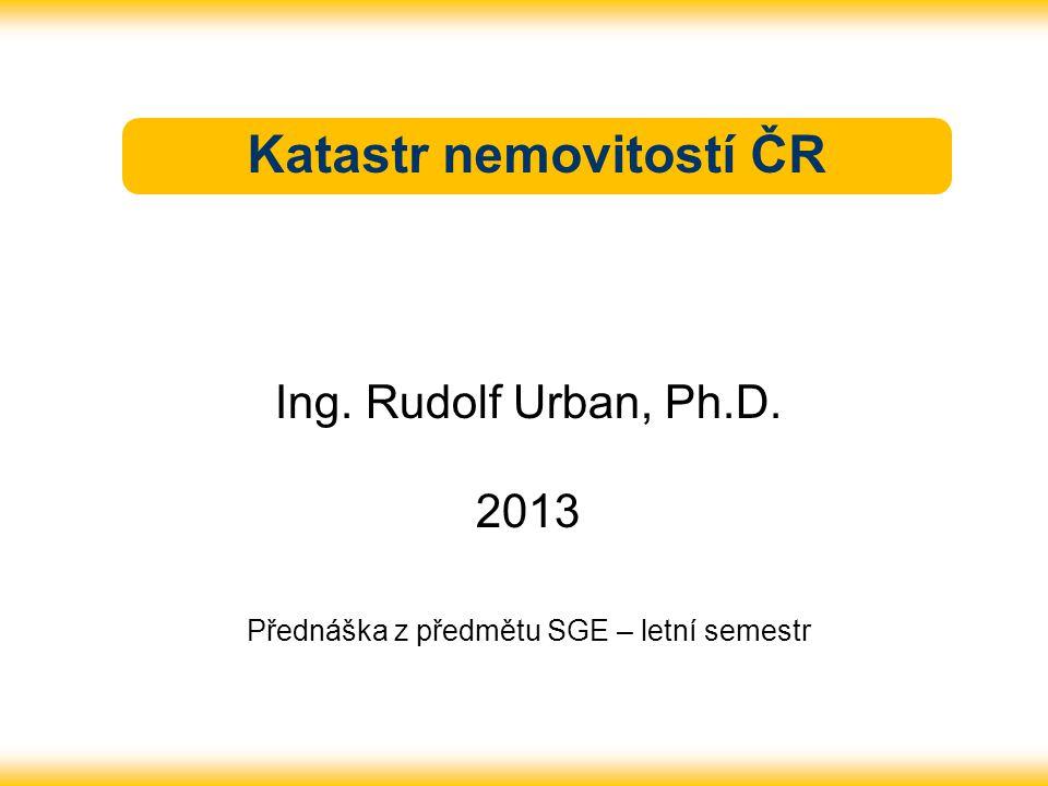 Katastr nemovitostí ČR Ing. Rudolf Urban, Ph.D. 2013 Přednáška z předmětu SGE – letní semestr