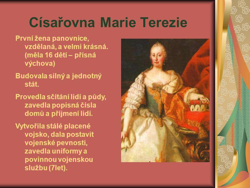 Císařovna Marie Terezie První žena panovnice, vzdělaná, a velmi krásná. (měla 16 dětí – přísná výchova) Budovala silný a jednotný stát. Provedla sčítá