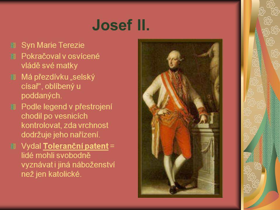 """Josef II. Syn Marie Terezie Pokračoval v osvícené vládě své matky Má přezdívku """"selský císař"""", oblíbený u poddaných. Podle legend v přestrojení chodil"""