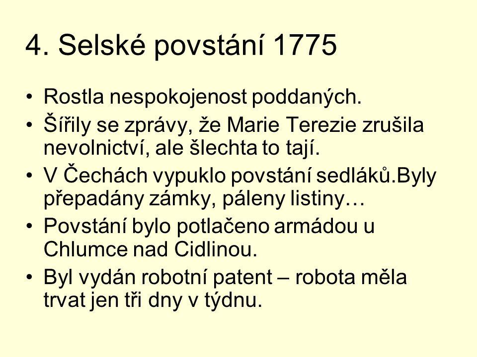 4. Selské povstání 1775 Rostla nespokojenost poddaných. Šířily se zprávy, že Marie Terezie zrušila nevolnictví, ale šlechta to tají. V Čechách vypuklo