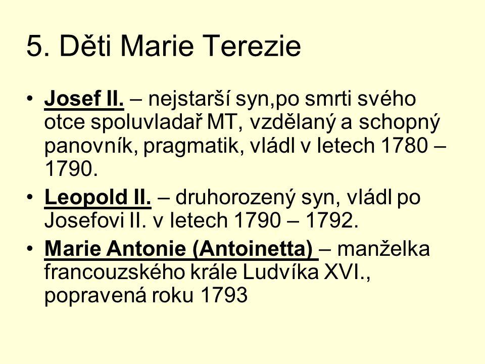 5. Děti Marie Terezie Josef II. – nejstarší syn,po smrti svého otce spoluvladař MT, vzdělaný a schopný panovník, pragmatik, vládl v letech 1780 – 1790