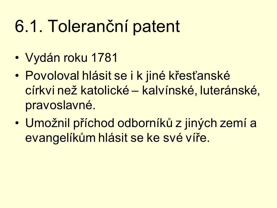 6.1. Toleranční patent Vydán roku 1781 Povoloval hlásit se i k jiné křesťanské církvi než katolické – kalvínské, luteránské, pravoslavné. Umožnil příc