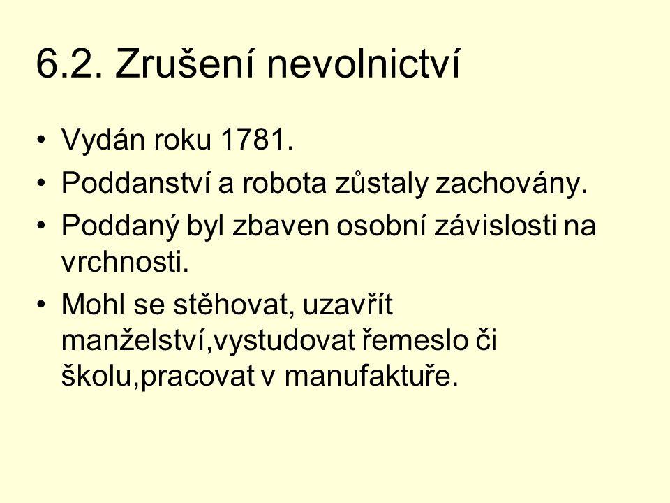 6.2. Zrušení nevolnictví Vydán roku 1781. Poddanství a robota zůstaly zachovány. Poddaný byl zbaven osobní závislosti na vrchnosti. Mohl se stěhovat,