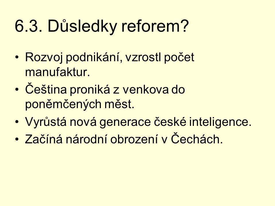 6.3. Důsledky reforem? Rozvoj podnikání, vzrostl počet manufaktur. Čeština proniká z venkova do poněmčených měst. Vyrůstá nová generace české intelige