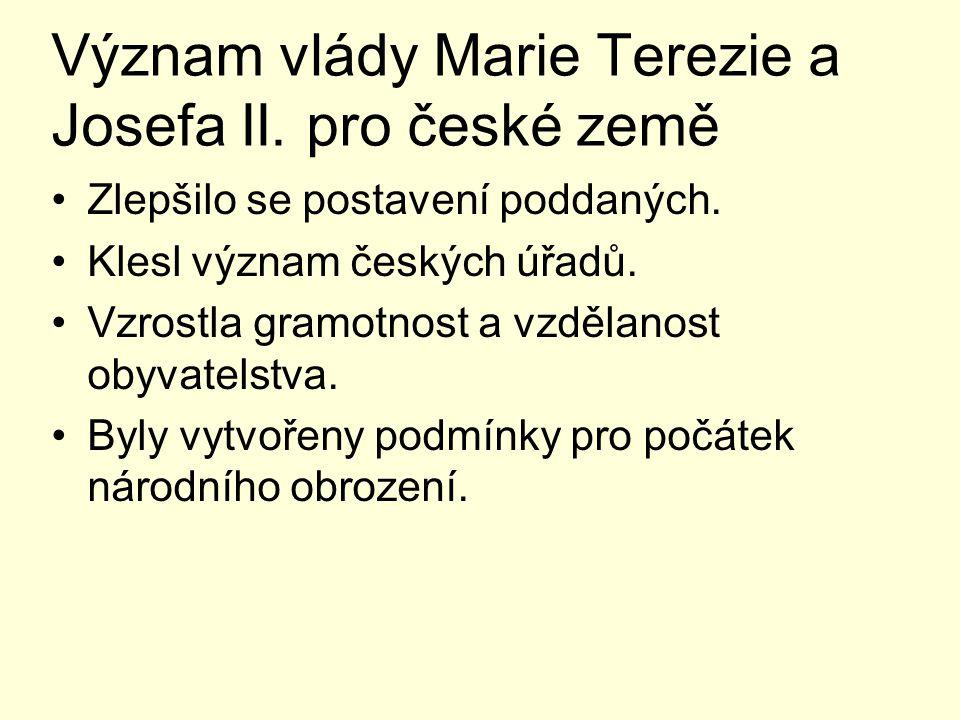 Význam vlády Marie Terezie a Josefa II. pro české země Zlepšilo se postavení poddaných. Klesl význam českých úřadů. Vzrostla gramotnost a vzdělanost o