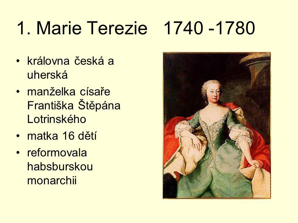 1. Marie Terezie 1740 -1780 královna česká a uherská manželka císaře Františka Štěpána Lotrinského matka 16 dětí reformovala habsburskou monarchii