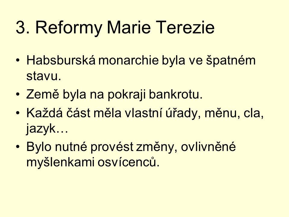 3. Reformy Marie Terezie Habsburská monarchie byla ve špatném stavu. Země byla na pokraji bankrotu. Každá část měla vlastní úřady, měnu, cla, jazyk… B