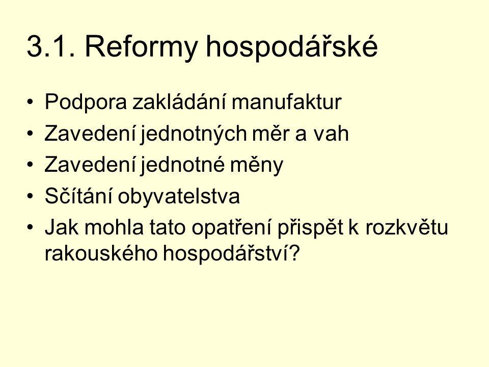 3.1. Reformy hospodářské Podpora zakládání manufaktur Zavedení jednotných měr a vah Zavedení jednotné měny Sčítání obyvatelstva Jak mohla tato opatřen