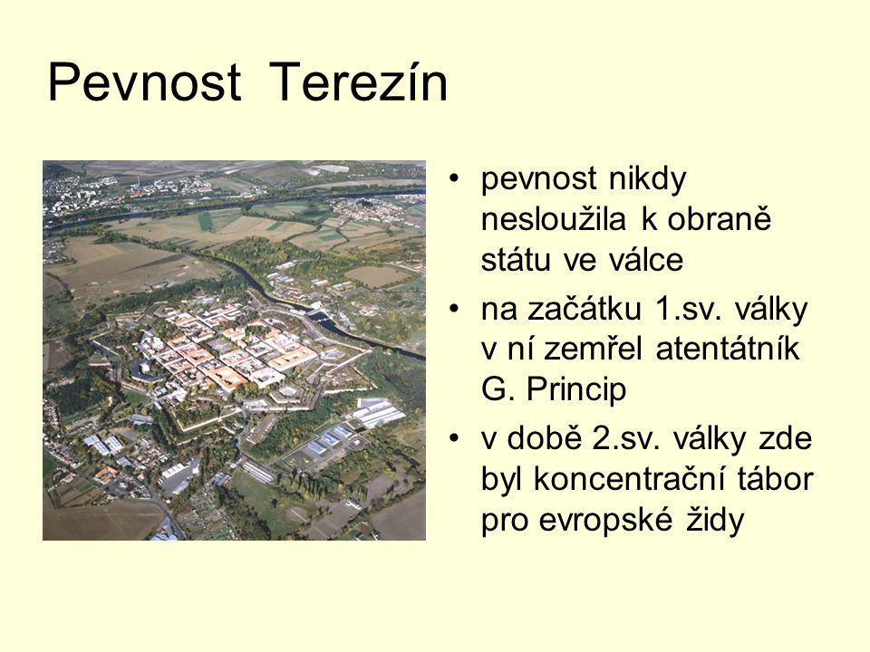 Pevnost Terezín pevnost nikdy nesloužila k obraně státu ve válce na začátku 1.sv. války v ní zemřel atentátník G. Princip v době 2.sv. války zde byl k