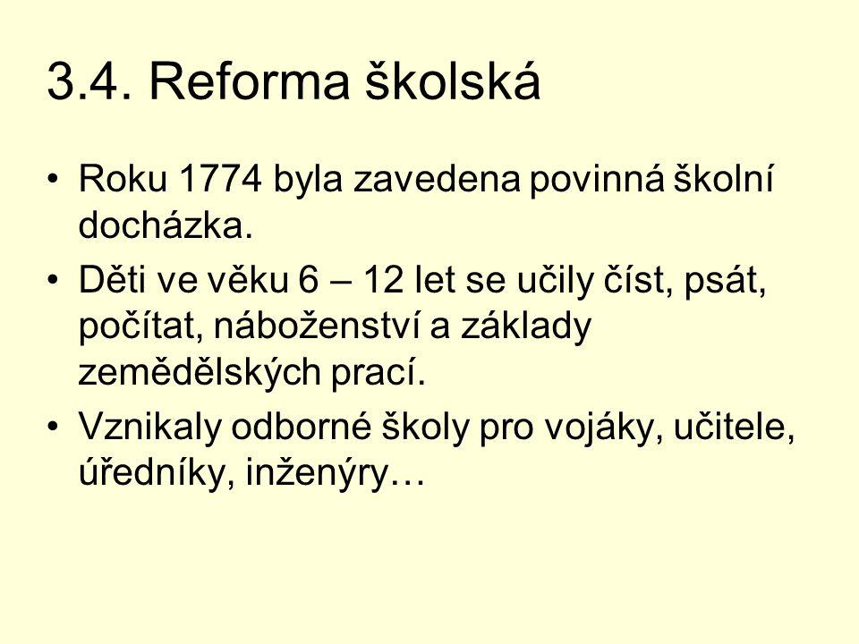 3.4. Reforma školská Roku 1774 byla zavedena povinná školní docházka. Děti ve věku 6 – 12 let se učily číst, psát, počítat, náboženství a základy země