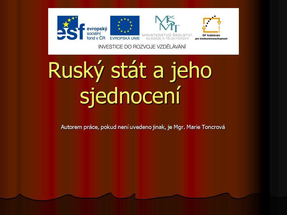 Ruský stát a jeho sjednocení Autorem práce, pokud není uvedeno jinak, je Mgr. Marie Toncrová