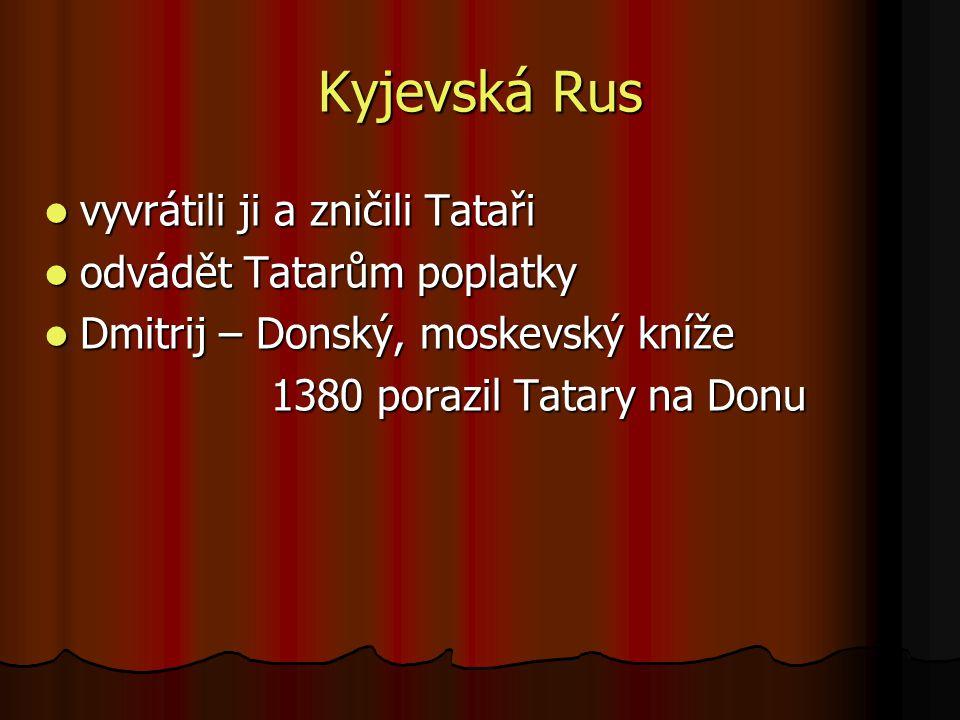 Kyjevská Rus vyvrátili ji a zničili Tataři vyvrátili ji a zničili Tataři odvádět Tatarům poplatky odvádět Tatarům poplatky Dmitrij – Donský, moskevský