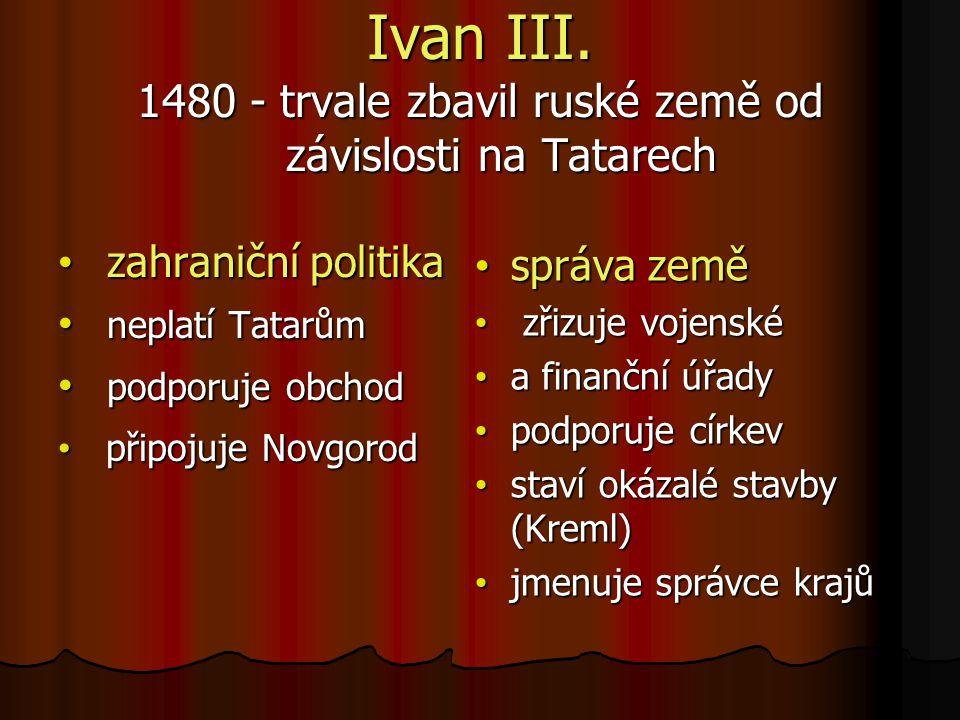 Ivan III. 1480 - trvale zbavil ruské země od závislosti na Tatarech zahraniční politika zahraniční politika neplatí Tatarům neplatí Tatarům podporuje