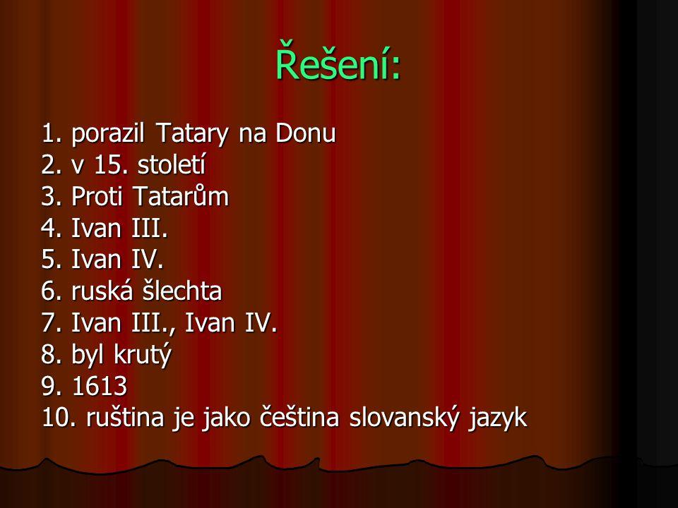 Řešení: 1. porazil Tatary na Donu 2. v 15. století 3. Proti Tatarům 4. Ivan III. 5. Ivan IV. 6. ruská šlechta 7. Ivan III., Ivan IV. 8. byl krutý 9. 1