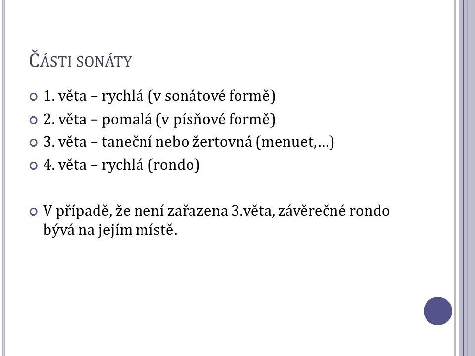 Č ÁSTI SONÁTY 1. věta – rychlá (v sonátové formě) 2. věta – pomalá (v písňové formě) 3. věta – taneční nebo žertovná (menuet,…) 4. věta – rychlá (rond