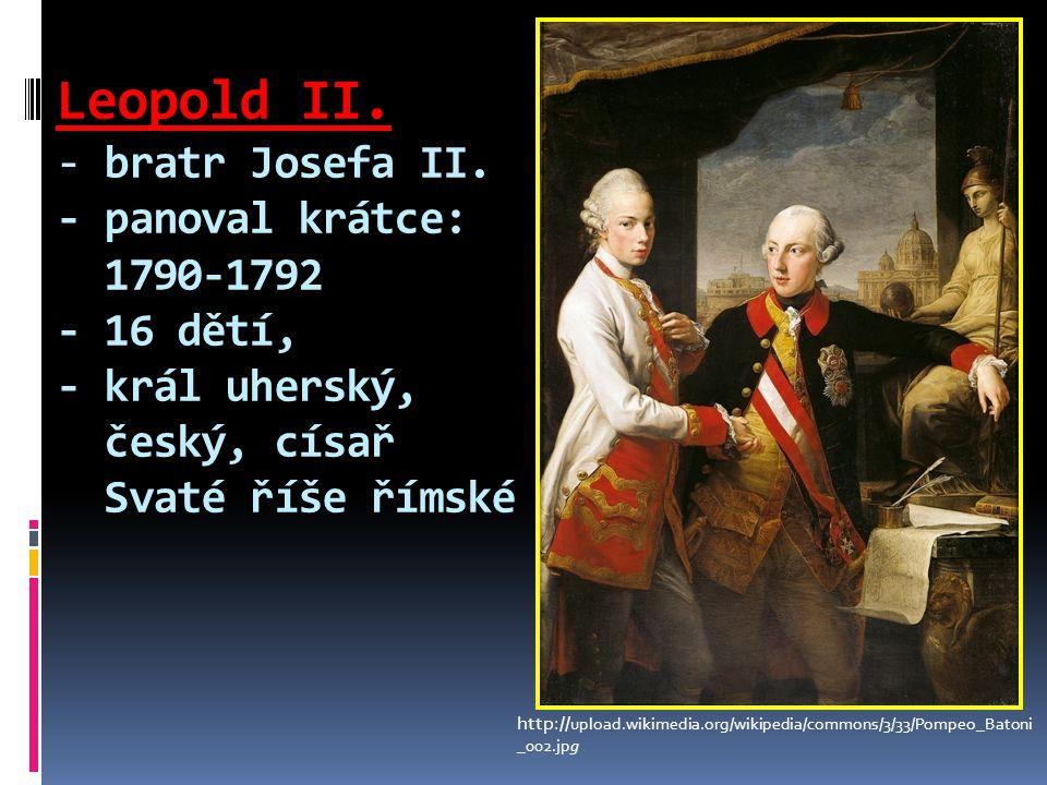 Leopold II. - bratr Josefa II. - panoval krátce: 1790-1792 - 16 dětí, - král uherský, český, císař Svaté říše římské http:// upload.wikimedia.org/wiki