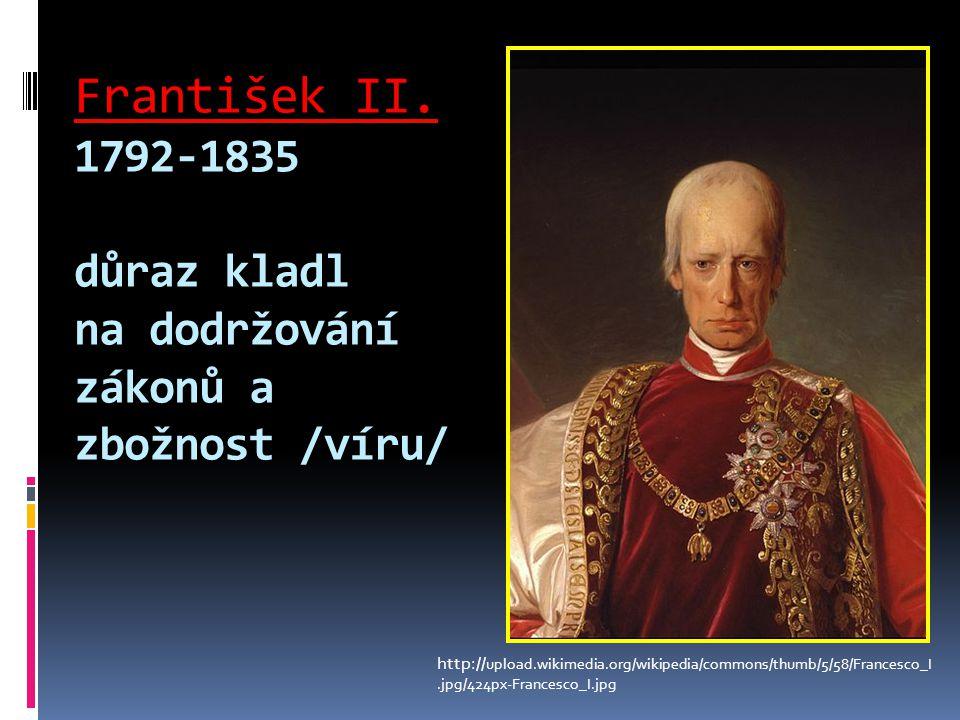 František II. 1792-1835 důraz kladl na dodržování zákonů a zbožnost /víru/ http:// upload.wikimedia.org/wikipedia/commons/thumb/5/58/Francesco_I.jpg/4