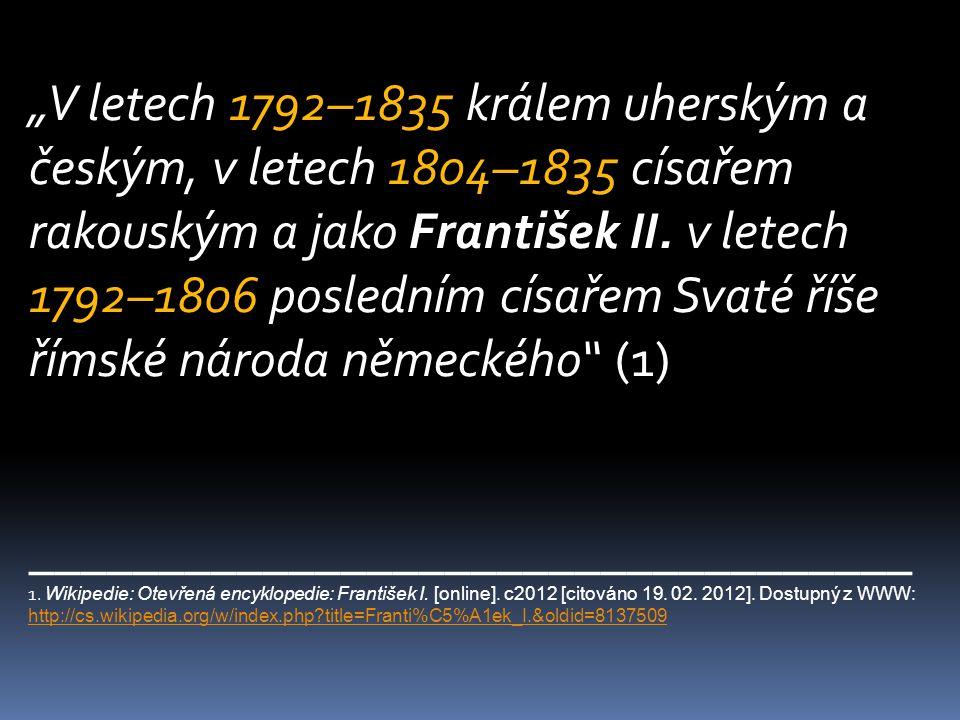 """""""V letech 1792–1835 králem uherským a českým, v letech 1804–1835 císařem rakouským a jako František II. v letech 1792–1806 posledním císařem Svaté říš"""