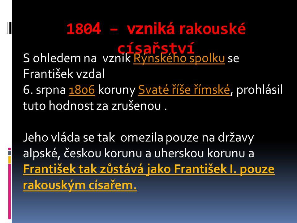 180 4 – vzniká r akouské císařství S ohledem na vznik Rýnského spolku se František vzdalRýnského spolku 6. srpna 1806 koruny Svaté říše římské, prohlá